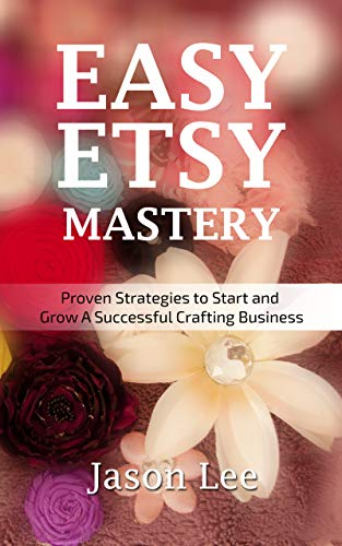 Easy Etsy Mastery: Proven Strategies to Start and Grow A Successful Crafting Business (English Edition)