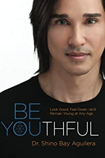 Be Youthful: Look Good, Feel Great--and Remain Young at Any Age