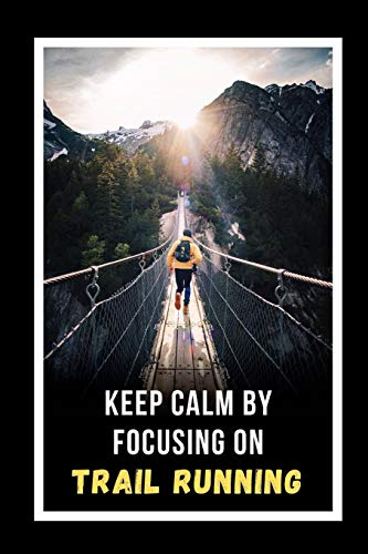 Keep Calm By Focusing On Trail Running: Novelty Lined Notebook / Journal To Write In Perfect Gift Item (6 x 9 inches)