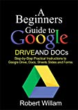 A Beginners Guide to Google Drive  And Docs: Step-by-step Practical Instructions to Google Drive, Docs, Sheets and Forms (English Edition)
