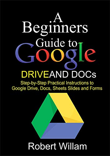 A Beginners Guide to Google Drive And Docs: Step-by-step Practical Instructions to...