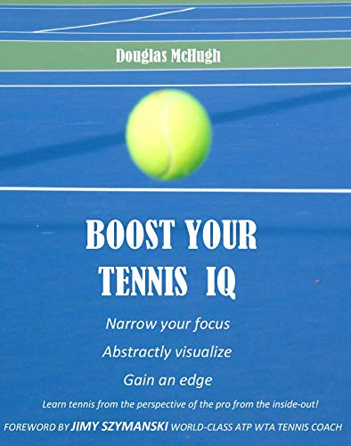 Boost Your Tennis IQ: Narrow our focus, Visualize abstractly, Gain an edge (English Edition)