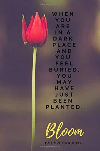When You are In A Dark Place And You Feel Buried, You May Have Just Been Planted, Bloom: Dot Grid Journal