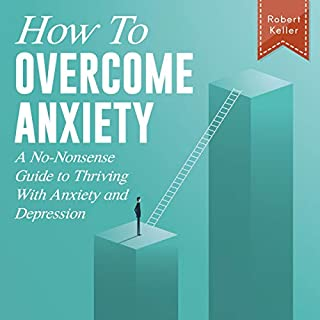 How to Overcome Anxiety     A No-Nonsense Guide to Thriving with Anxiety and Depression              By:                                                                                                                                 Robert Keller                               Narrated by:                                                                                                                                 Daniel Meeks                      Length: 3 hrs and 32 mins     25 ratings     Overall 5.0