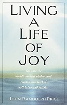 Living a Life of Joy  Tap into the World s Ancient Wisdom and Reach a New Level of Well-Being and Delight