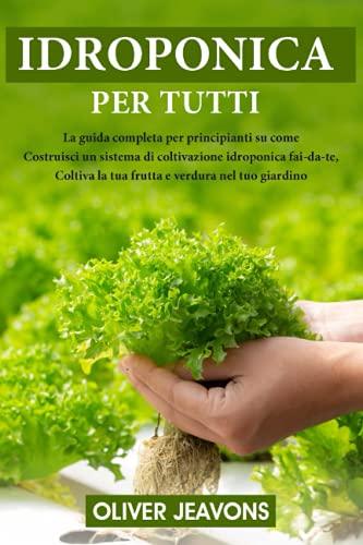 IDROPONICA: La guida completa per principianti su come costruire un sistema di coltivazione idroponica fai-da-te, coltivare frutta e verdura nel tuo giardino
