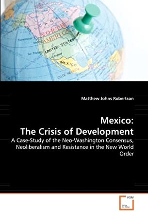 Mexico, The Crisis of Development: A Case-Study of the Neo-Washington Consensus, Neoliberalism and Resistance in the New World Order