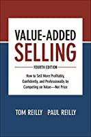 Value-Added Selling: How to Sell More Profitably, Confidently, and Professionally by Competing on Value - Not Price