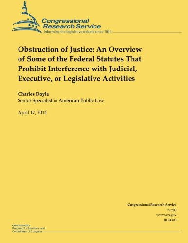 Download Obstruction of Justice: An Overview of Some of the Federal Statutes That Prohibit Interference With Judicial, Executive, or Legislative Activities 1500535184