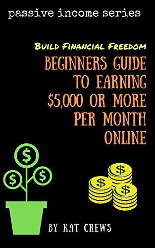 Book: Passive Income - Build Financial Freedom ~ Beginners Guide To Earning $5,000 Or More Per Month by Kat Crews