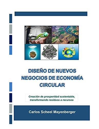 Diseño de Nuevos Negocios de Economía Circular: Creación de prosperidad sustentable, transformando residuos a recursos (Spanish Edition)