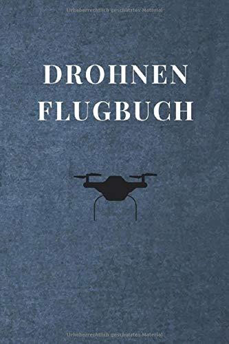 Drohnen Flugbuch: Logbuch für Drohnen Flieger und Piloten - 120 Seiten Notizbuch zur Dokumentation von Flügen mit Drohnen und Multicoptern - Zum Ausfüllen