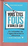 VOUS ETES FOUS D'AVALER CA ! UN INDUSTRIEL DE L'AGROALIMENTAIRE DENONCE - LE GRAND LIVRE DU MOIS - 01/01/2015