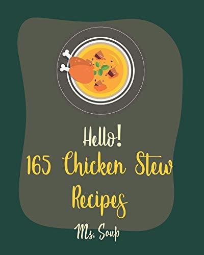 Hello! 165 Chicken Stew Recipes: Best Chicken Stew Cookbook Ever For Beginners [Lemon Chicken Recipe, Cajun Recipe Chicken, Chicken Breast Recipe, Ground Chicken Recipe, Chicken Thigh Recipe] [Book 1]