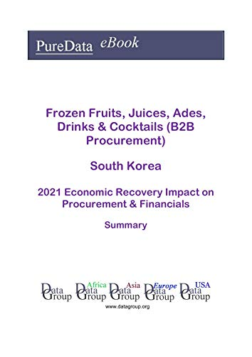 Frozen Fruits, Juices, Ades, Drinks & Cocktails (B2B Procurement) South Korea Summary: 2021 Economic Recovery Impact on Revenues & Financials (English Edition)