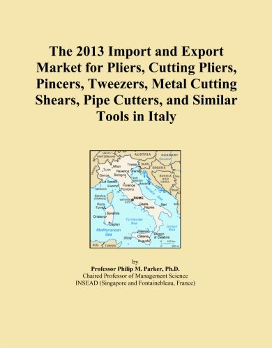 The 2013 Import and Export Market for Pliers, Cutting Pliers, Pincers, Tweezers, Metal Cutting Shears, Pipe Cutters, and Similar Tools in Italy