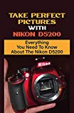 Take Perfect Pictures With Nikon D5200: Everything You Need To Know About The Nikon D5200: Nikon D5200 Camera (English Edition)
