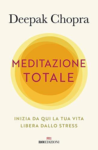 Meditazione totale. Inizia da qui la tua vita libera dallo stress