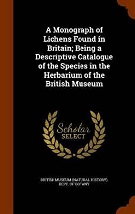 A monograph of lichens found in Britain: being a descriptive catalogue of the species in the herbarium of the British Museum Volume 1 [Hardcover]