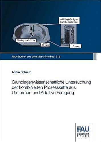 Grundlagenwissenschaftliche Untersuchung der kombinierten Prozesskette aus Umformen und Additive Fertigung (FAU Studien aus dem Maschinenbau)