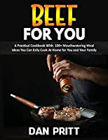 Beef for You: A Practical Cookbook With 100+ Mouthwatering Meal Ideas You Can Esily Cook At Home for You and Your Family
