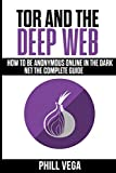 Tor And The Deep Web: How to Be Anonymous Online In The Dark Net The Complete Guide...
