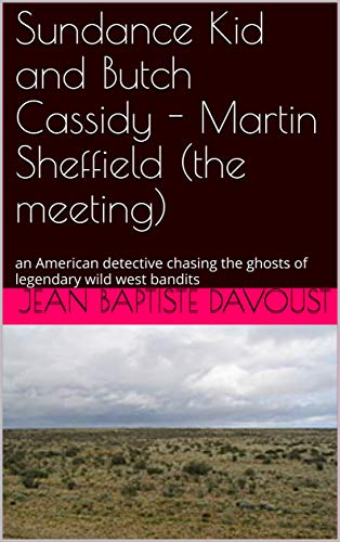 Sundance Kid and Butch Cassidy - Martin Sheffield (the meeting): an American detective chasing the ghosts of legendary wild west bandits (English Edition)
