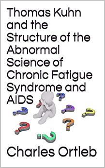 Thomas Kuhn and the Structure of the Abnormal Science of Chronic Fatigue Syndrome and AIDS by [Charles Ortleb]