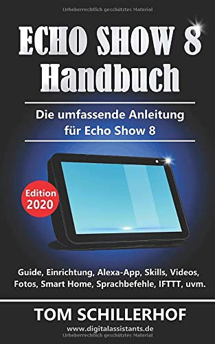 Echo Show 8 Handbuch - Die umfassende Anleitung für Echo Show 8: Guide, Einrichtung, Alexa-App, Skills, Videos, Fotos, Smart Home, Sprachbefehle, IFTTT, uvm.