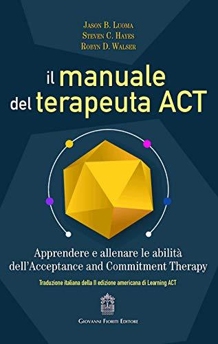 Il manuale del terapeuta ACT. Apprendere e allenare le abilità dell'Acceptance and Commitment Therapy
