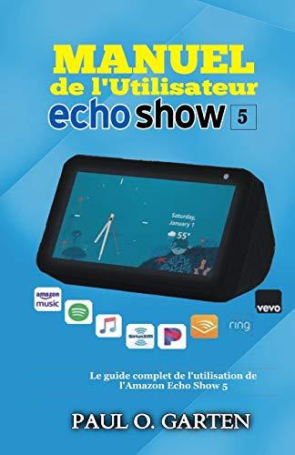 Manuel de l'utilisateur Echo Show 5: Le guide complet de l'utilisation de l'Amazon Echo Show 5