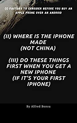 (i) Factors to consider before you buy an Apple phone over an Android (ii) Where Is the iPhone Made (not China) (iii) Do These Things First When You Get a New iPhone (if it's your first iPhone) by Friends of Amazon