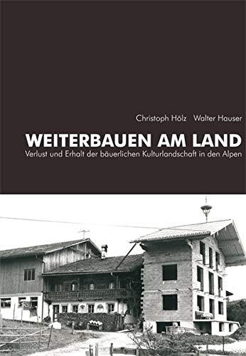Weiterbauen am Land: Verlust und Erhalt der bäuerlichen Kulturlandschaft in den Alpen (Schriftenreihe des Archivs für Baukunst der Universität Innsbruck)