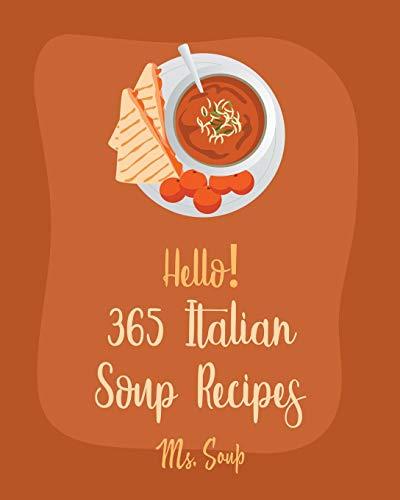 Hello! 365 Italian Soup Recipes: Best Italian Soup Cookbook Ever For Beginners [Italian Slow Cooker Cookbook, Italian Seafood Cookbook, Mediterranean Soup Cookbook, Microwave Soup Cookbook] [Book 1]