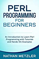 Perl Programming for Beginners: An Introduction to Learn Perl Programming with Tutorials and Hands-On Examples Front Cover