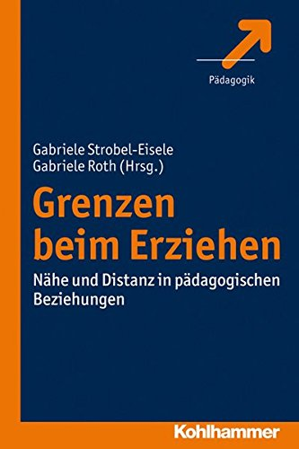 Grenzen beim Erziehen: Nähe und Distanz in pädagogischen Beziehungen: Nahe Und Distanz in Padagogischen Beziehungen