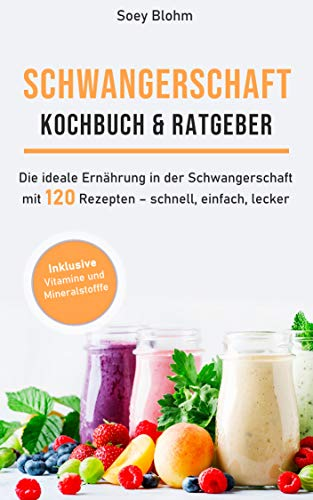 Schwangerschaft Kochbuch & Ratgeber: Die ideale Ernährung in der Schwangerschaft mit 120 Rezepten – schnell, einfach, lecker (Schwangerschaft Ernährung 1)