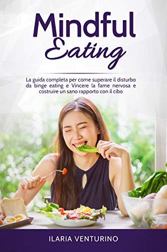 Mindful Eating: La guida completa per come superare il disturbo da binge eating e Vincere la fame nervosa e costruire un sano rapporto con il cibo. (Italian Edition)