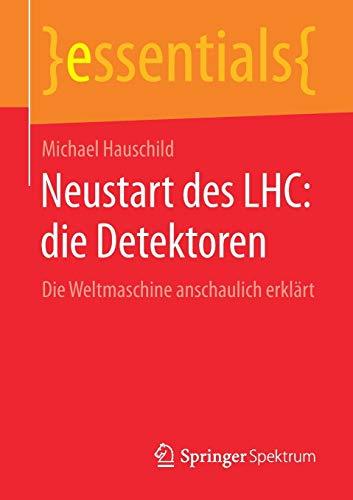 Neustart des LHC: die Detektoren: Die Weltmaschine anschaulich erklärt (essentials)