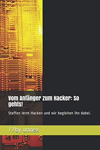 Vom Anfänger zum Hacker: So gehts! (Version: Einfacher Schwarz/Weiss-Druck): Steffen lernt Hacken und wir begleiten ihn dabei.
