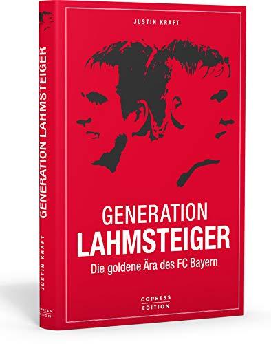 Generation Lahmsteiger: Die goldene Ära des FC Bayern. Das Lesebuch für den FC Bayern-Fan mit taktischen Analysen und emotionalen Erlebnissen.