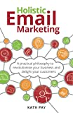 Holistic Email Marketing: A practical philosophy to revolutionise your business and delight your customers