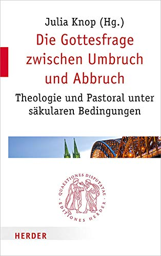 Die Gottesfrage zwischen Umbruch und Abbruch: Theologie und Pastoral unter säkularen Bedingungen (Quaestiones disputatae, Band 297)
