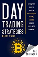 Day Trading Strategies For Beginners: The Complete Guide to Invest in Cryptocurrency, Bitcoins, Litecoins, and Make Profit on the Stock Market