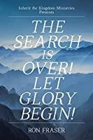The Search Is Over!: Let Glory Begin! (Inherit the Kingdom Ministries Presents)