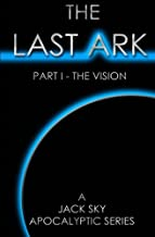 The Last Ark: Part I - The Vision: A story of the survival of Christ's Church during His coming Tribulation
