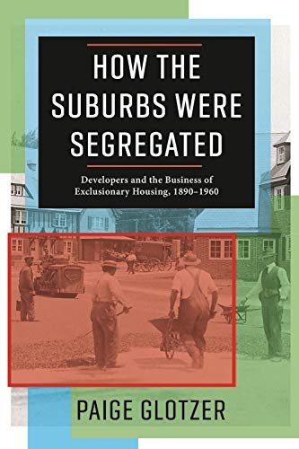 Compare Textbook Prices for How the Suburbs Were Segregated: Developers and the Business of Exclusionary Housing, 1890–1960 Columbia Studies in the History of U.S. Capitalism  ISBN 9780231179997 by Glotzer, Paige