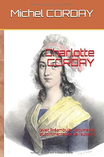 Charlotte CORDAY: (avec Préambule, documents et commentaires de l'auteur)