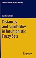 Distances and Similarities in Intuitionistic Fuzzy Sets (Studies in Fuzziness and Soft Computing (307))
