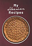 My Albanian Recipes: Blank Recipe Book to Write in Your Own Recipes | Fill in the Blank Cookbook